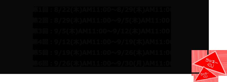 第1回:8/22(木)AM11:00~8/29(木)AM11:00第2回:8/29(木)AM11:00~9/5(木)AM11:00第3回:9/5(木)AM11:00~9/12(木)AM11:00第4回:9/12(木)AM11:00~9/19(木)AM11:00第5回:9/19(木)AM11:00~9/26(木)AM11:00第6回:9/26(木)AM11:00~9/30(月)AM11:00