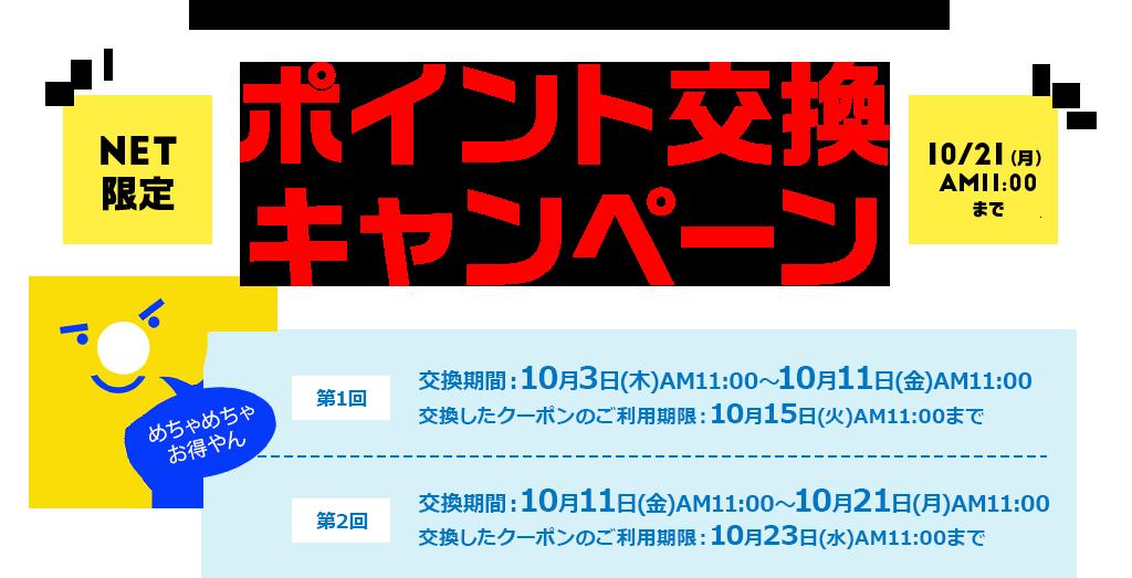 お持ちのポイントが、最大10倍の割引クーポンに変わる! ポイント交換キャンペーン 第1回 交換期間:10月3日(木)AM11:00~10月11日(金)AM11:00 交換したクーポンのご利用期限:10月15日(火)AM11:00まで 第2回 交換期間:10月11日(金)AM11:00~10月21日(月)AM11:00 交換したクーポンのご利用期限:10月23日(水)AM11:00まで